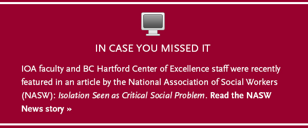 IOA faculty and BC Hartford Center of Excellence staff were recently featured in an article by the National Association of Social Workers (NASW): Isolation Seen as Critical Social Problem. Read the NASW News story